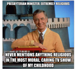 People don't get much more religious than Fred Rogers.  And yet every hostile atheism board is littered with tributes like these.